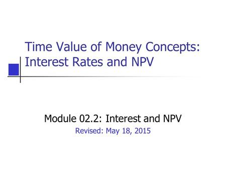 Time Value of Money Concepts: Interest Rates and NPV Module 02.2: Interest and NPV Revised: May 18, 2015.