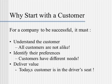 Why Start with a Customer For a company to be successful, it must : Understand the customer – All customers are not alike! Identify their preferences –