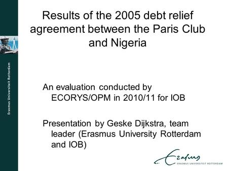 Results of the 2005 debt relief agreement between the Paris Club and Nigeria An evaluation conducted by ECORYS/OPM in 2010/11 for IOB Presentation by Geske.
