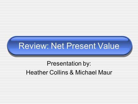 Review: Net Present Value Presentation by: Heather Collins & Michael Maur.