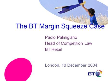 The BT Margin Squeeze Case Paolo Palmigiano Head of Competition Law BT Retail London, 10 December 2004.
