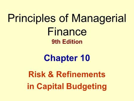 Principles of Managerial Finance 9th Edition Chapter 10 Risk & Refinements in Capital Budgeting.