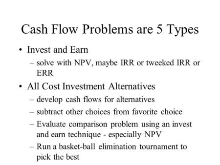 Cash Flow Problems are 5 Types Invest and Earn –solve with NPV, maybe IRR or tweeked IRR or ERR All Cost Investment Alternatives –develop cash flows for.