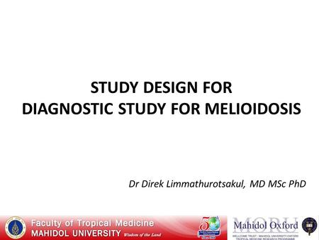 STUDY DESIGN FOR DIAGNOSTIC STUDY FOR MELIOIDOSIS Dr Direk Limmathurotsakul, MD MSc PhD.