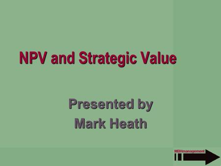 NPV and Strategic Value Presented by Mark Heath. Overview Who is MBH Management? Managing by Project NPV as a black box Measuring strategic value Negative.