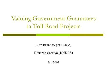Valuing Government Guarantees in Toll Road Projects Luiz Brandão (PUC-Rio) Eduardo Saraiva (BNDES) Jun 2007.
