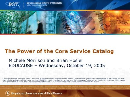 The Power of the Core Service Catalog Michele Morrison and Brian Hosier EDUCAUSE – Wednesday, October 19, 2005 Copyright Michele Morrison 2005. This work.