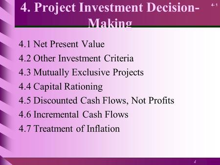 D 4- 1 4. Project Investment Decision- Making 4.1 Net Present Value 4.2 Other Investment Criteria 4.3 Mutually Exclusive Projects 4.4 Capital Rationing.