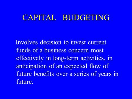 CAPITAL BUDGETING Involves decision to invest current funds of a business concern most effectively in long-term activities, in anticipation of an expected.