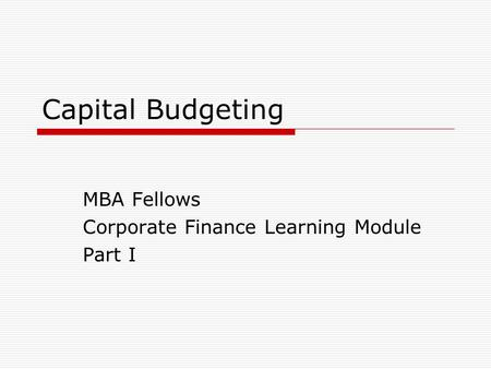 Capital Budgeting MBA Fellows Corporate Finance Learning Module Part I.