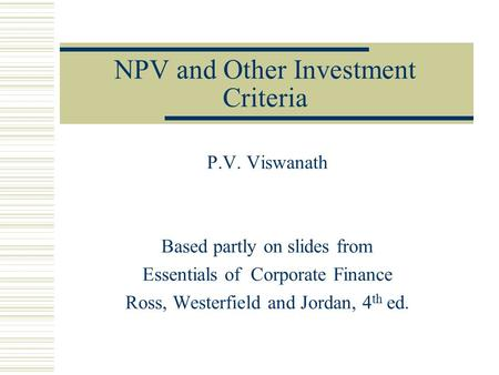 NPV and Other Investment Criteria P.V. Viswanath Based partly on slides from Essentials of Corporate Finance Ross, Westerfield and Jordan, 4 th ed.