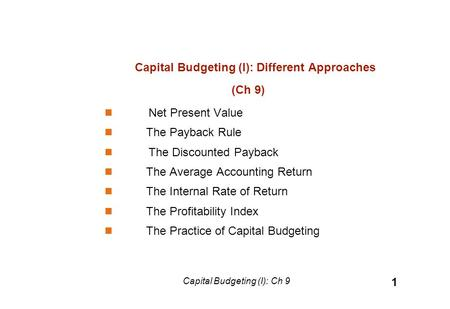 Capital Budgeting (I): Different Approaches (Ch 9) Net Present Value The Payback Rule The Discounted Payback The Average Accounting Return The Internal.