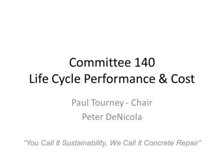 "Committee 140 Life Cycle Performance & Cost Paul Tourney - Chair Peter DeNicola ""You Call It Sustainability, We Call It Concrete Repair"""