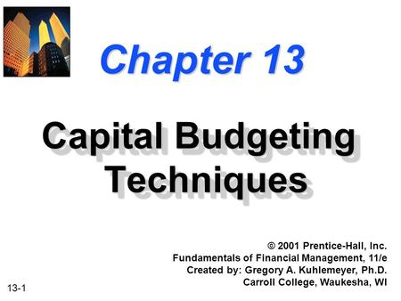 13-1 Chapter 13 Capital Budgeting Techniques © 2001 Prentice-Hall, Inc. Fundamentals of Financial Management, 11/e Created by: Gregory A. Kuhlemeyer, Ph.D.