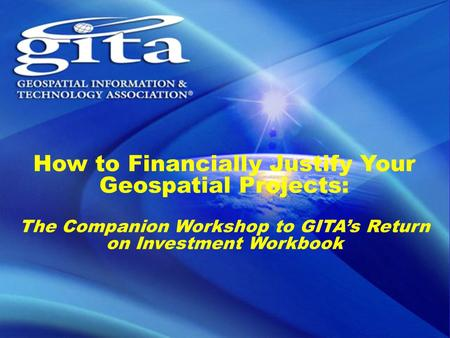How to Financially Justify Your Geospatial Projects: The Companion Workshop to GITA's Return on Investment Workbook.
