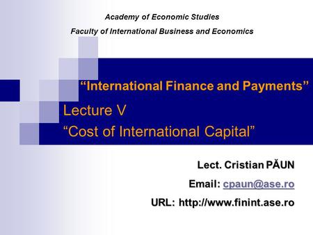 """International Finance and Payments"" Lecture V ""Cost of International Capital"" Lect. Cristian PĂUN    URL:"