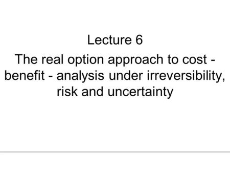 Lecture 6 The real option approach to cost - benefit - analysis under irreversibility, risk and uncertainty.