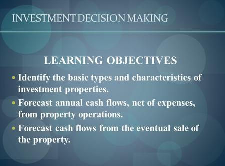 INVESTMENT DECISION MAKING LEARNING OBJECTIVES Identify the basic types and characteristics of investment properties. Forecast annual cash flows, net of.