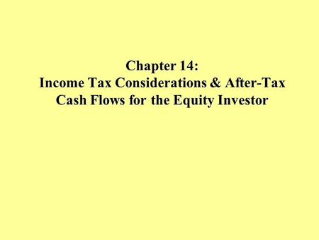 Chapter 14: Income Tax Considerations & After-Tax Cash Flows for the Equity Investor.