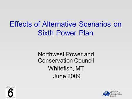 Northwest Power and Conservation Council Effects of Alternative Scenarios on Sixth Power Plan Northwest Power and Conservation Council Whitefish, MT June.