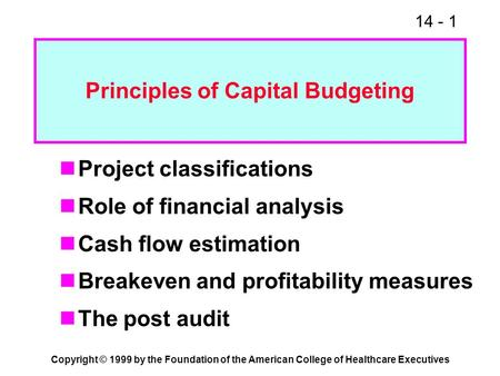 14 - 1 Copyright © 1999 by the Foundation of the American College of Healthcare Executives Principles of Capital Budgeting Project classifications Role.