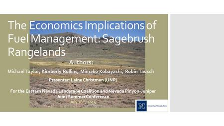 The Economics Implications of Fuel Management: Sagebrush Rangelands Authors: Michael Taylor, Kimberly Rollins, Mimako Kobayashi, Robin Tausch Presenter: