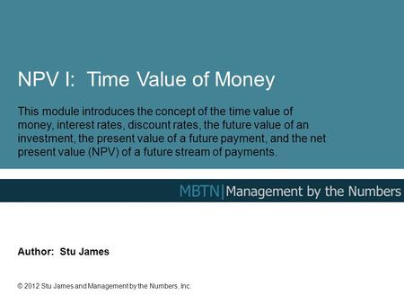 NPV I: Time Value of Money This module introduces the concept of the time value of money, interest rates, discount rates, the future value of an investment,