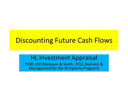 Discounting Future Cash Flows HL Investment Appraisal P190-192 (Stimpson & Smith, 2012, Business & Management for the IB Diploma Program)