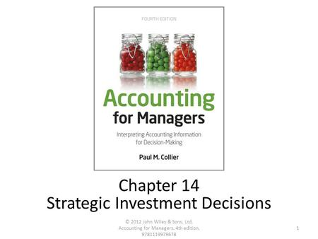 1 © 2012 John Wiley & Sons, Ltd, Accounting for Managers, 4th edition, 9781119979678 Chapter 14 Strategic Investment Decisions.