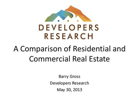 A Comparison of Residential and Commercial Real Estate Barry Gross Developers Research May 30, 2013.