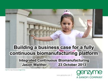 Www.genzyme.com Sol Pompe disease Argentina |. Genzyme developing a continuous integrated platform −Technical results are promising −But can we justify.