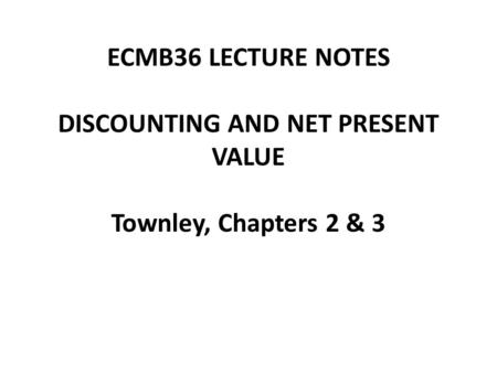 ECMB36 LECTURE NOTES DISCOUNTING AND NET PRESENT VALUE Townley, Chapters 2 & 3.