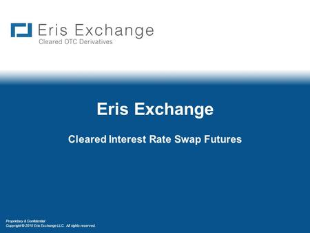 Proprietary & Confidential Copyright © 2010 Eris Exchange LLC. All rights reserved. Eris Exchange Cleared Interest Rate Swap Futures.
