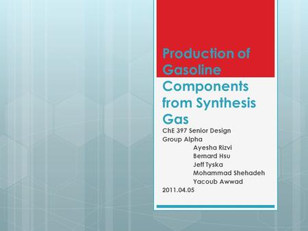 Production of Gasoline Components from Synthesis Gas ChE 397 Senior Design Group Alpha Ayesha Rizvi Bernard Hsu Jeff Tyska Mohammad Shehadeh Yacoub Awwad.