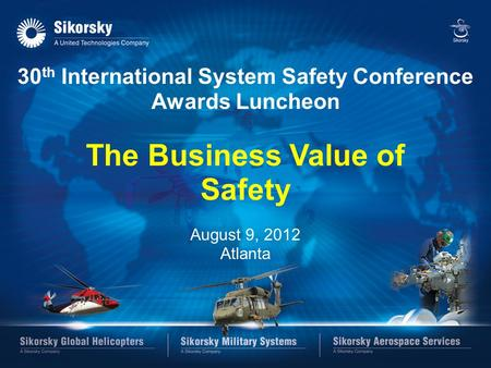 SIKORSKY 30 th International System Safety Conference Awards Luncheon The Business Value of Safety August 9, 2012 Atlanta.