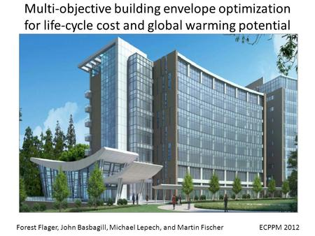Multi-objective building envelope optimization for life-cycle cost and global warming potential ECPPM 2012Forest Flager, John Basbagill, Michael Lepech,