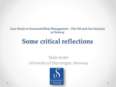 Case Study in Successful Risk Management – The Oil and Gas Industry in Norway Some critical reflections Terje Aven University of Stavanger, Norway.