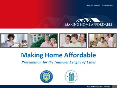 March 2011 l Making Home Affordable Making Home Affordable Presentation for the National League of Cities.