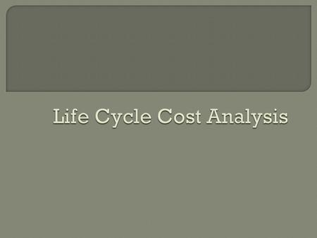  Life cycle costing, LCC, is the process of economic analysis to asses the total cost of ownership of a product, including its cost of installation,