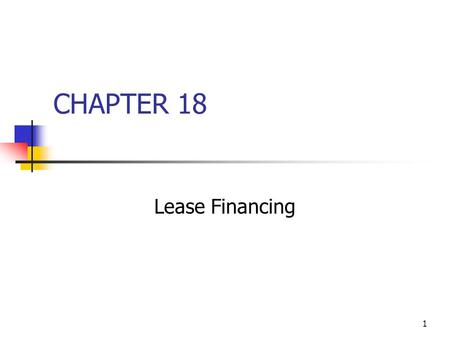 1 CHAPTER 18 Lease Financing. 2 Topics in Chapter Types of leases Tax treatment of leases Effects on financial statements Lessee's analysis Lessor's analysis.