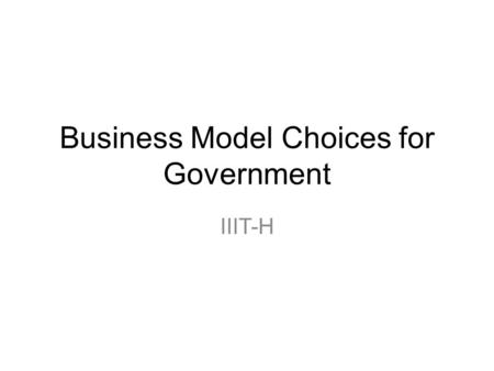 Business Model Choices for Government IIIT-H. Tools… Goods and Services Direct Loans Income Support… Direct Government Contracting Grants Loan Guarantees.
