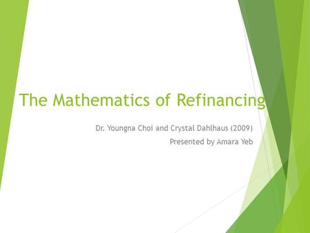 The Mathematics of Refinancing Dr. Youngna Choi and Crystal Dahlhaus (2009) Presented by Amara Yeb.