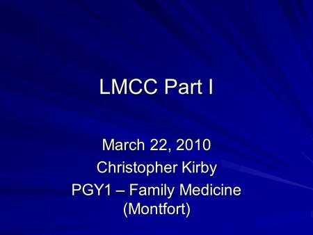LMCC Part I March 22, 2010 Christopher Kirby PGY1 – Family Medicine (Montfort)