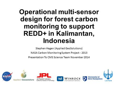 Operational multi-sensor design for forest carbon monitoring to support REDD+ in Kalimantan, Indonesia Stephen Hagen (Applied GeoSolutions) NASA Carbon.