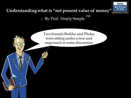 "Understanding what is ""net present value of money"" – By Prof. Simply Simple TM Two friends Shekhu and Pheku were sitting under a tree and engrossed in."