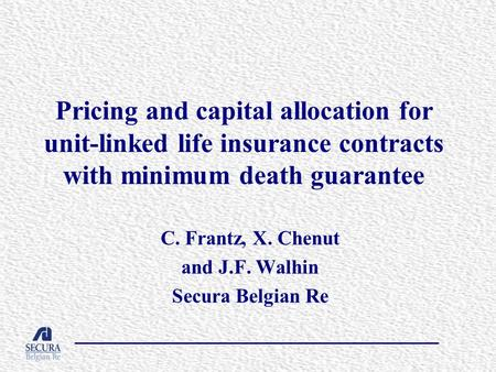 Pricing and capital allocation for unit-linked life insurance contracts with minimum death guarantee C. Frantz, X. Chenut and J.F. Walhin Secura Belgian.