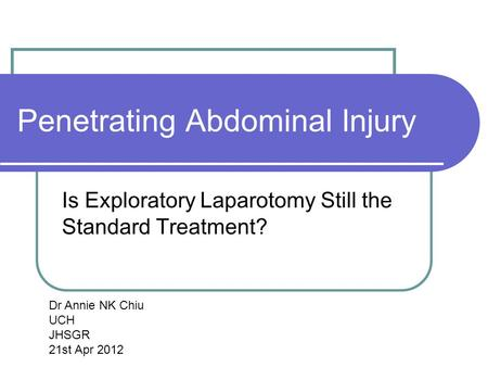 Penetrating Abdominal Injury Is Exploratory Laparotomy Still the Standard Treatment? Dr Annie NK Chiu UCH JHSGR 21st Apr 2012.