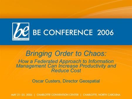 Bringing Order to Chaos: How a Federated Approach to Information Management Can Increase Productivity and Reduce Cost Oscar Custers, Director Geospatial.