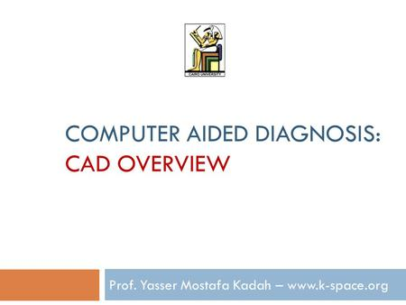 COMPUTER AIDED DIAGNOSIS: CAD OVERVIEW Prof. Yasser Mostafa Kadah – www.k-space.org.