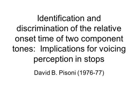 Identification and discrimination of the relative onset time of two component tones: Implications for voicing perception in stops David B. Pisoni (1976-77)